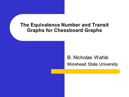 The Equivalence Number and Transit Graphs for Chessboard Graphs B. Nicholas Wahle Morehead State University.