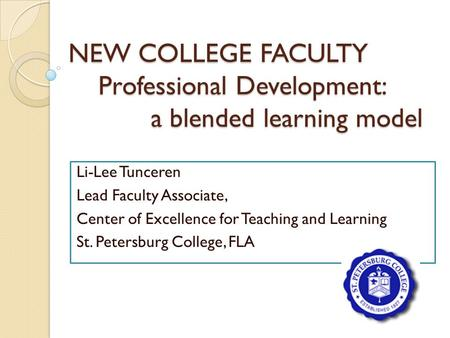 NEW COLLEGE FACULTY Professional Development: a blended learning model Li-Lee Tunceren Lead Faculty Associate, Center of Excellence for Teaching and Learning.