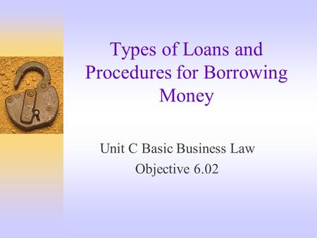 Types of Loans and Procedures for Borrowing Money Unit C Basic Business Law Objective 6.02.
