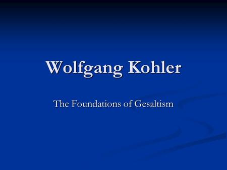 Wolfgang Kohler The Foundations of Gesaltism. Introduction to Kohler Kohler was born in Estonia, and earned his Ph.D from the University of Berlin in.