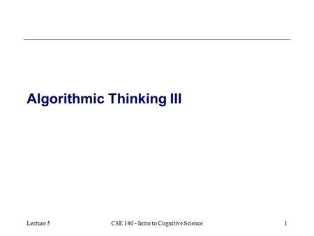 Lecture 5CSE 140 - Intro to Cognitive Science1 Algorithmic Thinking III.