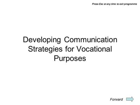 Press Esc at any time to exit programme Developing Communication Strategies for Vocational Purposes Forward.