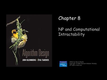 1 Chapter 8 NP and Computational Intractability Slides by Kevin Wayne. Copyright © 2005 Pearson-Addison Wesley. All rights reserved.