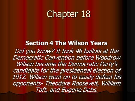 Chapter 18 Section 4 The Wilson Years Did you know? It took 46 ballots at the Democratic Convention before Woodrow Wilson became the Democratic Party's.