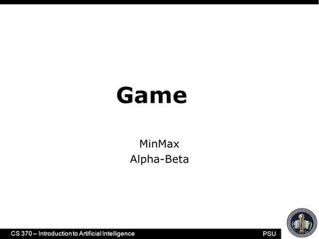 PSU CS 370 – Introduction to Artificial Intelligence Game MinMax Alpha-Beta.