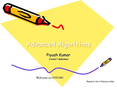 Advanced Algorithms Piyush Kumar (Lecture 7: Reductions) Welcome to COT5405 Based on Kevin Wayne's slides.