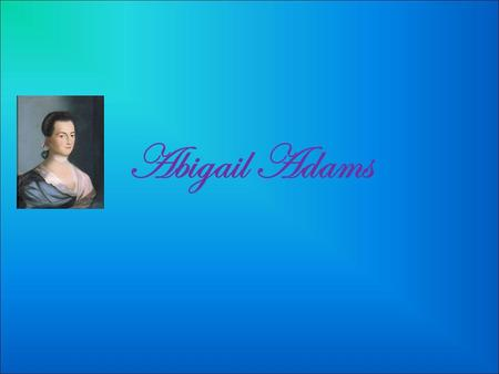 Abigail Adams Childhood Abigail Adams was born in 1744 on the 11 th of November. That year they had a leap year so her birthday became the 22th of November.