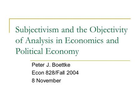 Subjectivism and the Objectivity of Analysis in Economics and Political Economy Peter J. Boettke Econ 828/Fall 2004 8 November.