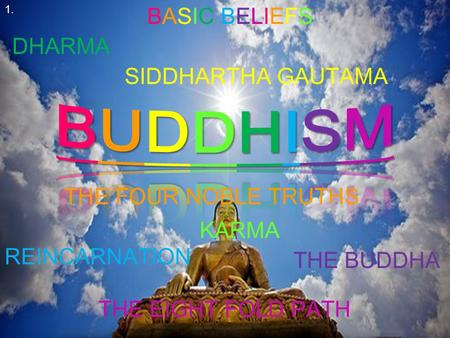 BASIC BELIEFSBASIC BELIEFS THE FOUR NOBLE TRUTHS SIDDHARTHA GAUTAMA KARMA DHARMA REINCARNATION THE BUDDHA THE EIGHT FOLD PATH 1.