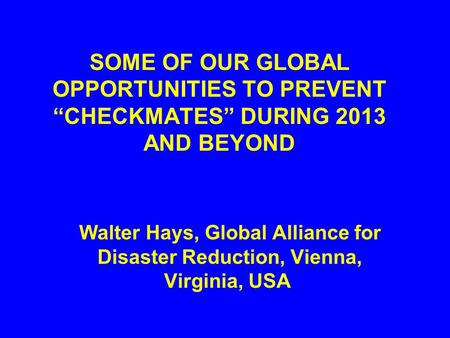 "SOME OF OUR GLOBAL OPPORTUNITIES TO PREVENT ""CHECKMATES"" DURING 2013 AND BEYOND Walter Hays, Global Alliance for Disaster Reduction, Vienna, Virginia,"