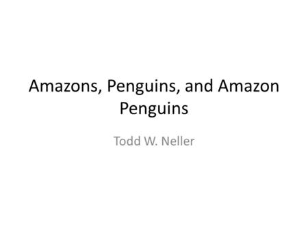 Amazons, Penguins, and Amazon Penguins Todd W. Neller.