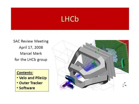 LHCb SAC Review Meeting April 17, 2008 Marcel Merk for the LHCb group Contents: Velo and PileUp Outer Tracker Software.