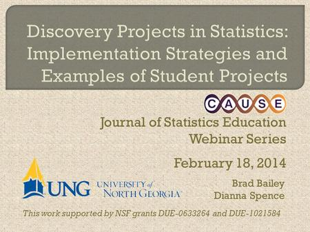Journal of Statistics Education Webinar Series February 18, 2014 This work supported by NSF grants DUE-0633264 and DUE-1021584 Brad Bailey Dianna Spence.