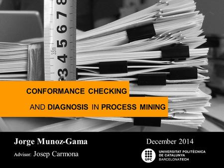 Jorge Munoz-Gama Advisor: Josep Carmona December 2014 CONFORMANCE CHECKING AND DIAGNOSIS IN PROCESS MINING.