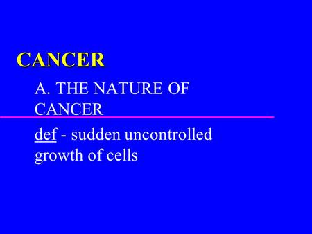 CANCER A. THE NATURE OF CANCER def - sudden uncontrolled growth of cells.