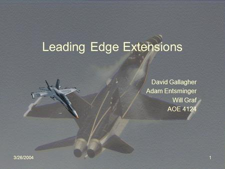 3/26/20041 Leading Edge Extensions David Gallagher Adam Entsminger Will Graf AOE 4124.