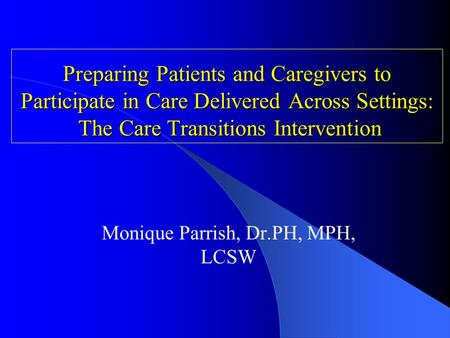 Preparing Patients and Caregivers to Participate in Care Delivered Across Settings: The Care Transitions Intervention Monique Parrish, Dr.PH, MPH, LCSW.