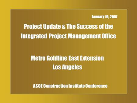Project Update & The Success of the Integrated Project Management Office Metro Goldline East Extension Los Angeles January 19, 2007 ASCE Construction Institute.
