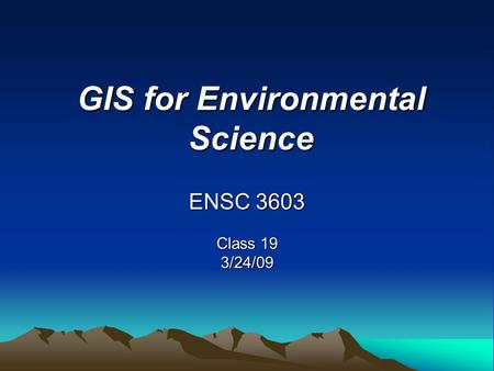 GIS for Environmental Science ENSC 3603 Class 19 3/24/09.