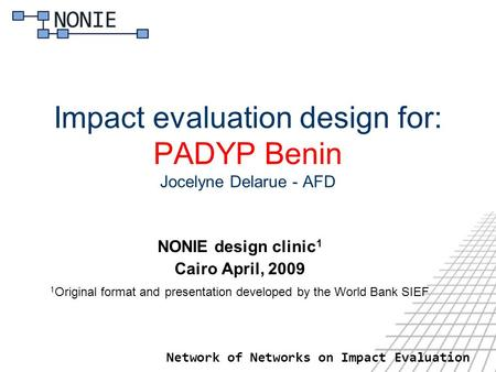 Network of Networks on Impact Evaluation Impact evaluation design for: PADYP Benin Jocelyne Delarue - AFD NONIE design clinic 1 Cairo April, 2009 1 Original.