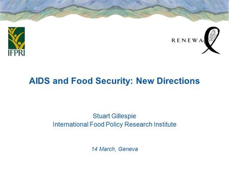 AIDS and Food Security: New Directions Stuart Gillespie International Food Policy Research Institute 14 March, Geneva.