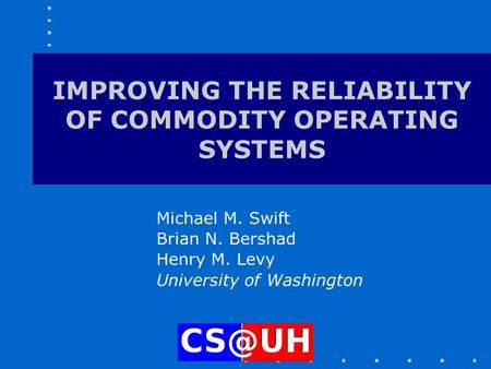 IMPROVING THE RELIABILITY OF COMMODITY OPERATING SYSTEMS Michael M. Swift Brian N. Bershad Henry M. Levy University of Washington.