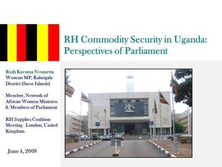 RH Commodity Security in Uganda: Perspectives of Parliament Ruth Kavuma Nvumetta Woman MP, Kalangala District (Ssese Islands) Member, Network of African.