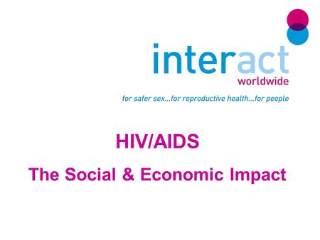 HIV/AIDS The Social & Economic Impact. Interact Worldwide Interact Worldwide believes in the fundamental right of all human beings to access quality sexual.