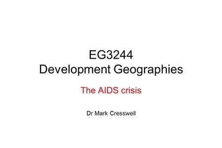 EG3244 Development Geographies The AIDS crisis Dr Mark Cresswell.