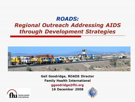 ROADS: Regional Outreach Addressing AIDS through Development Strategies Gail Goodridge, ROADS Director Family Health International 16.