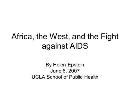 Africa, the West, and the Fight against AIDS By Helen Epstein June 6, 2007 UCLA School of Public Health.