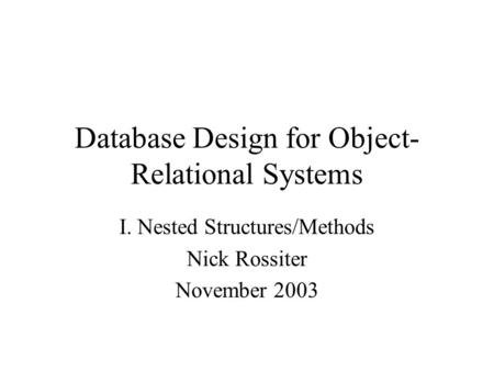 Database Design for Object- Relational Systems I. Nested Structures/Methods Nick Rossiter November 2003.
