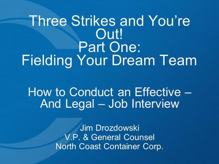 Three Strikes and You're Out! Part One: Fielding Your Dream Team How to Conduct an Effective – And Legal – Job Interview Jim Drozdowski V.P. & General.