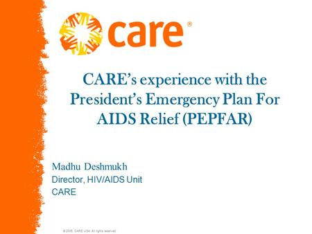 © 2005, CARE USA. All rights reserved. CARE's experience with the President's Emergency Plan For AIDS Relief (PEPFAR) Madhu Deshmukh Director, HIV/AIDS.