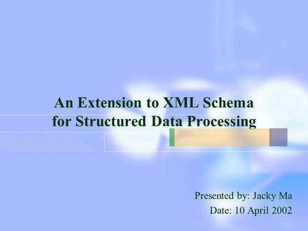 An Extension to XML Schema for Structured Data Processing Presented by: Jacky Ma Date: 10 April 2002.