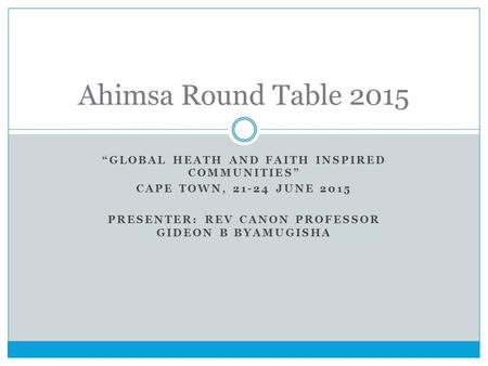 """GLOBAL HEATH AND FAITH INSPIRED COMMUNITIES"" CAPE TOWN, 21-24 JUNE 2015 PRESENTER: REV CANON PROFESSOR GIDEON B BYAMUGISHA Ahimsa Round Table 2015."