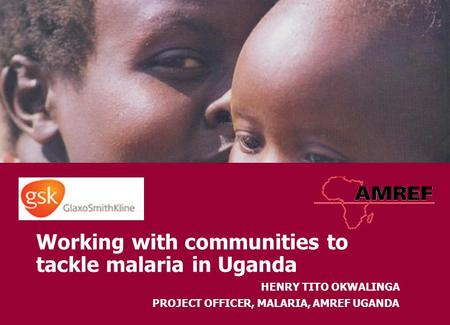 Working with communities to tackle malaria in Uganda HENRY TITO OKWALINGA PROJECT OFFICER, MALARIA, AMREF UGANDA.