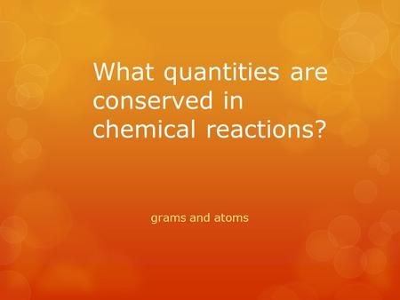 What quantities are conserved in chemical reactions? grams and atoms.