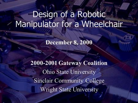 Design of a Robotic Manipulator for a Wheelchair 2000-2001 Gateway Coalition Ohio State University Sinclair Community College Wright State University December.