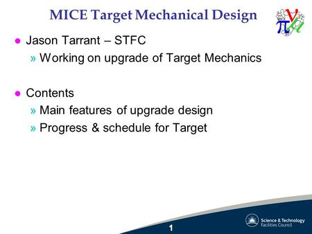 MICE Target Mechanical Design l Jason Tarrant – STFC »Working on upgrade of Target Mechanics l Contents »Main features of upgrade design »Progress & schedule.