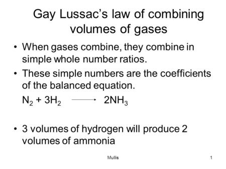 Mullis1 Gay Lussac's law of combining volumes of gases When gases combine, they combine in simple whole number ratios. These simple numbers are the coefficients.