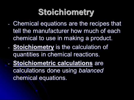Stoichiometry - Chemical equations are the recipes that tell the manufacturer how much of each chemical to use in making a product. - Stoichiometry is.