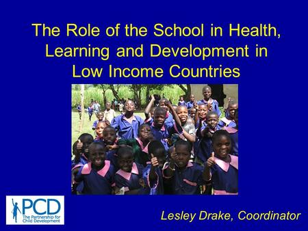 The Role of the School in Health, Learning and Development in Low Income Countries Lesley Drake, Coordinator.