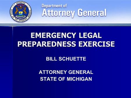 EMERGENCY LEGAL PREPAREDNESS EXERCISE BILL SCHUETTE ATTORNEY GENERAL STATE OF MICHIGAN.