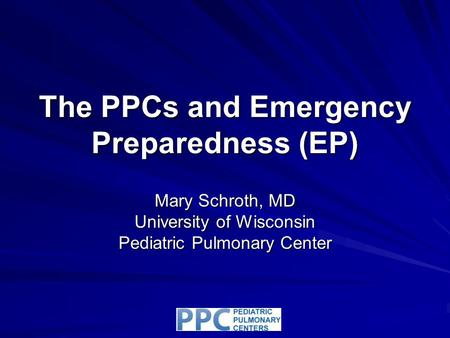 The PPCs and Emergency Preparedness (EP) Mary Schroth, MD University of Wisconsin Pediatric Pulmonary Center.