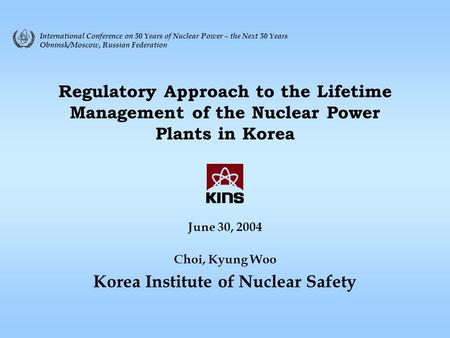 Regulatory Approach to the Lifetime Management of the Nuclear Power Plants in Korea June 30, 2004 Choi, Kyung Woo Korea Institute of Nuclear Safety International.