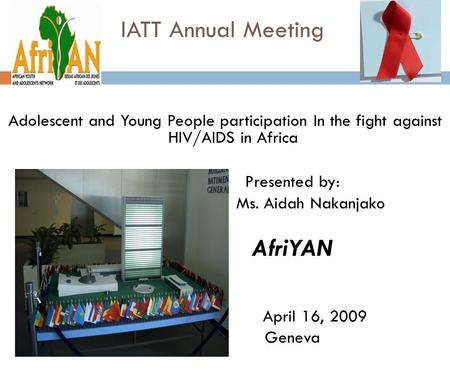 IATT Annual Meeting Adolescent and Young People participation In the fight against HIV/AIDS in Africa Presented by: Ms. Aidah Nakanjako AfriYAN April 16,