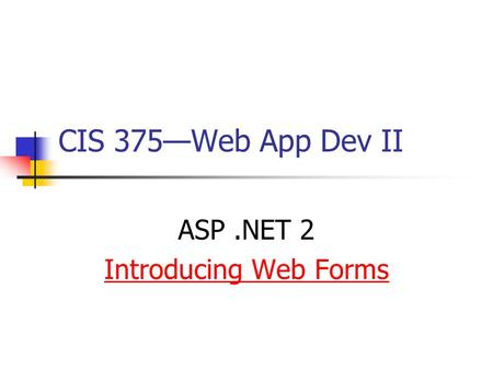 CIS 375—Web App Dev II ASP.NET 2 Introducing Web Forms.