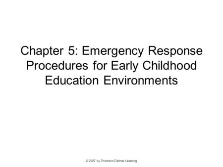 © 2007 by Thomson Delmar Learning Chapter 5: Emergency Response Procedures for Early Childhood Education Environments.
