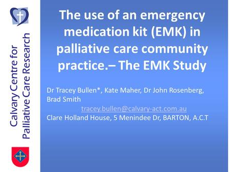 Calvary Centre for Palliative Care Research The use of an emergency medication kit (EMK) in palliative care community practice.– The EMK Study Dr Tracey.